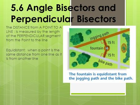 5.6 Angle Bisectors and Perpendicular Bisectors The DISTANCE from A POINT TO A LINE : is measured by the length of the PERPENDICULAR segment from the Point.