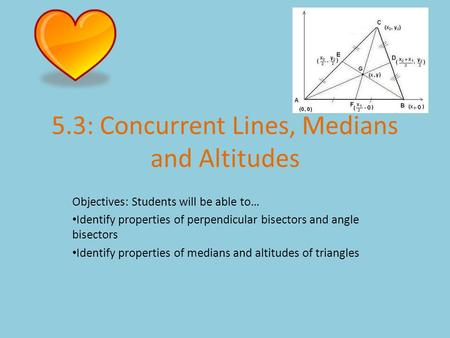 5.3: Concurrent Lines, Medians and Altitudes Objectives: Students will be able to… Identify properties of perpendicular bisectors and angle bisectors Identify.