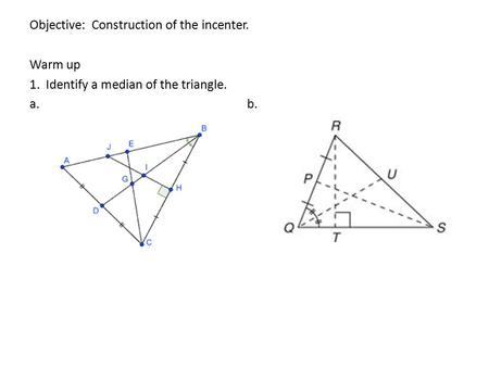 Objective: Construction of the incenter. Warm up 1. Identify a median of the triangle. a. b.