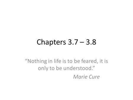 "Chapters 3.7 – 3.8 ""Nothing in life is to be feared, it is only to be understood."" Marie Cure."