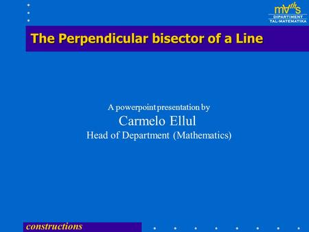 constructions The Perpendicular bisector of a Line A powerpoint presentation by Carmelo Ellul Head of Department (Mathematics)