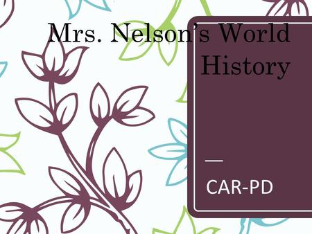 Mrs. Nelson's World History CAR-PD. GRADES – Grades are based on the following: – Homework = 10% – Class Assignments/ Quizzes = 50% – Tests /Presentation.