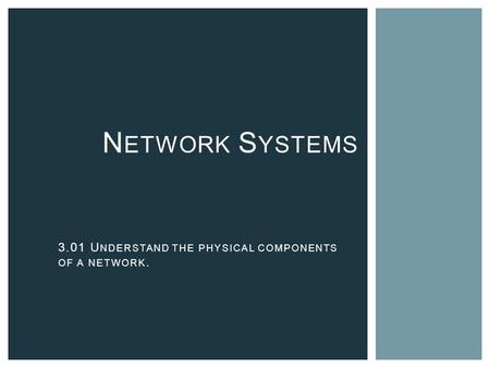 N ETWORK S YSTEMS 3.01 U NDERSTAND THE PHYSICAL COMPONENTS OF A NETWORK.