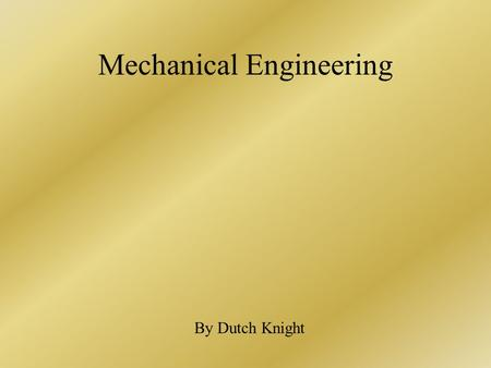 Mechanical Engineering By Dutch Knight. What is mechanical engineering? A branch of engineering concerned primarily with the industrial application of.