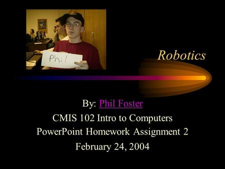 Robotics By: Phil FosterPhil Foster CMIS 102 Intro to Computers PowerPoint Homework Assignment 2 February 24, 2004.