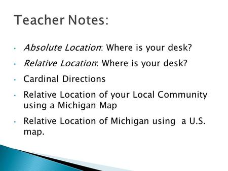 Absolute Location: Where is your desk? Relative Location: Where is your desk? Cardinal Directions Relative Location of your Local Community using a Michigan.