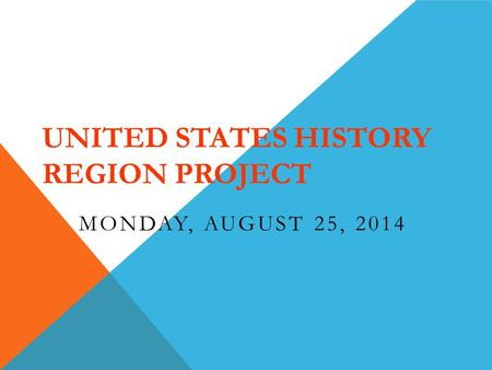 UNITED STATES HISTORY REGION PROJECT MONDAY, AUGUST 25, 2014.
