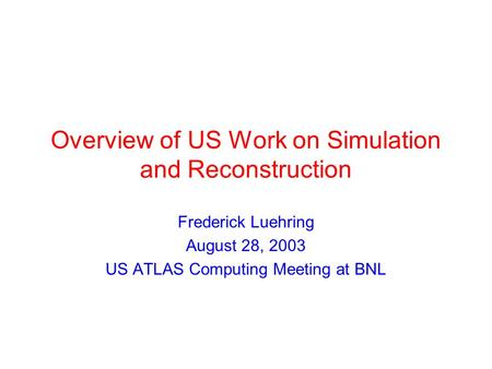 Overview of US Work on Simulation and Reconstruction Frederick Luehring August 28, 2003 US ATLAS Computing Meeting at BNL.