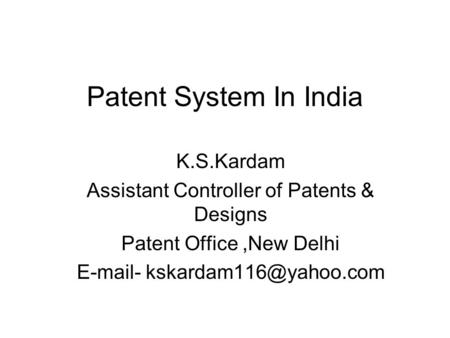 Patent System In India K.S.Kardam Assistant Controller of Patents & Designs Patent Office,New Delhi  -