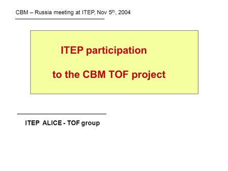 ITEP participation to the CBM TOF project ITEP ALICE - TOF group CBM – Russia meeting at ITEP, Nov 5 th, 2004.