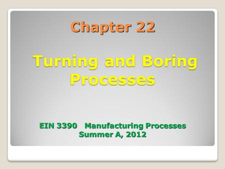 Chapter 22 Turning and Boring Processes EIN 3390 Manufacturing Processes Summer A, 2012.