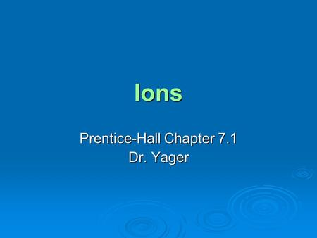 Ions Prentice-Hall Chapter 7.1 Dr. Yager. Objectives  Determine the number of valence electrons in an atom of a representative element  Explain how.