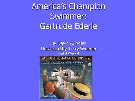 America's Champion Swimmer: Gertrude Ederle By David A. Adler Illustrated by Terry Widener Unit 4 Week 4.