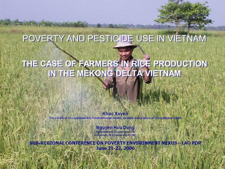 POVERTY AND PESTICIDE USE IN VIETNAM THE CASE OF FARMERS IN RICE PRODUCTION IN THE MEKONG DELTA VIETNAM Khuc Xuyen The Centre of Occupational and Environmental.