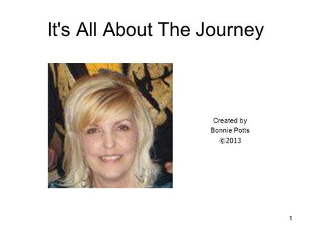 1 It's All About The Journey Created by Bonnie Potts ©2013.