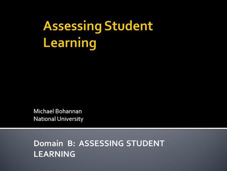 Michael Bohannan National University Domain B: ASSESSING STUDENT LEARNING.