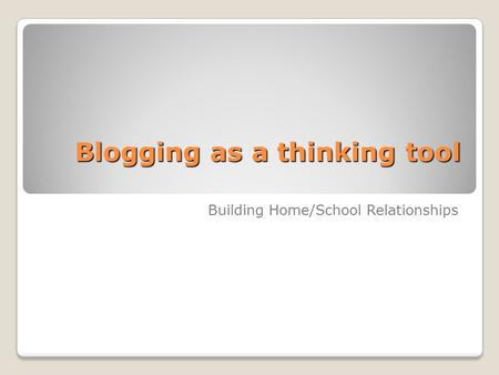Blogging as a thinking tool Building Home/School Relationships.