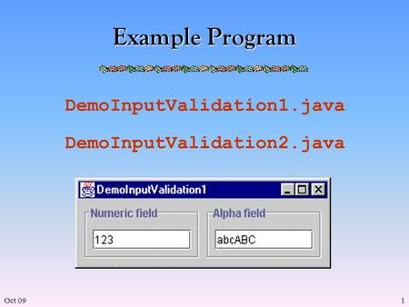 Oct 091 Example Program DemoInputValidation1.java DemoInputValidation2.java.