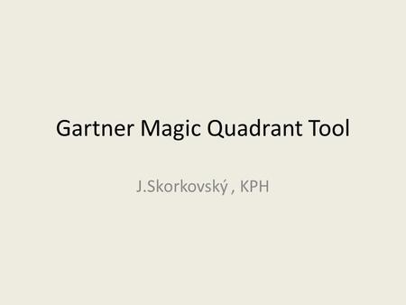 Gartner Magic Quadrant Tool J.Skorkovský, KPH. Agenda related to MQ Matrix Positioning Technology Players Within a Specific Market Giving you a wide-angle.