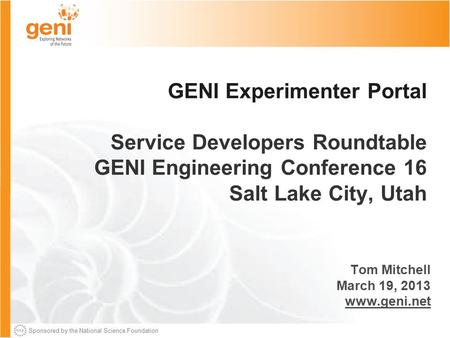 Sponsored by the National Science Foundation GENI Experimenter Portal Service Developers Roundtable GENI Engineering Conference 16 Salt Lake City, Utah.