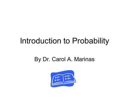 Introduction to Probability By Dr. Carol A. Marinas.