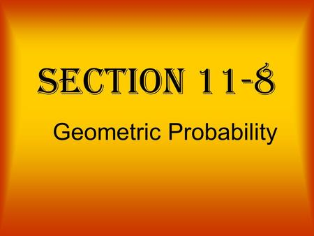 Section 11-8 Geometric Probability. probability The chance or likelihood that an event will occur. - It is always a number between zero and one. - It.