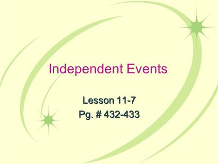 Independent Events Lesson 11-7 Pg. # 432-433. CA Content Standards Statistics, Data Analysis, and Probability 3.4: I understand that the probability of.