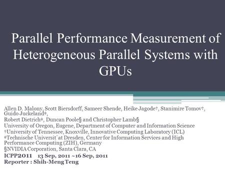 Parallel Performance Measurement of Heterogeneous Parallel Systems with GPUs Allen D. Malony, Scott Biersdorff, Sameer Shende, Heike Jagode†, Stanimire.