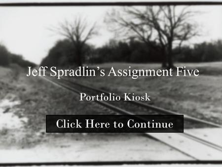 Jeff Spradlin's Assignment Five Portfolio Kiosk Click Here to Continue.