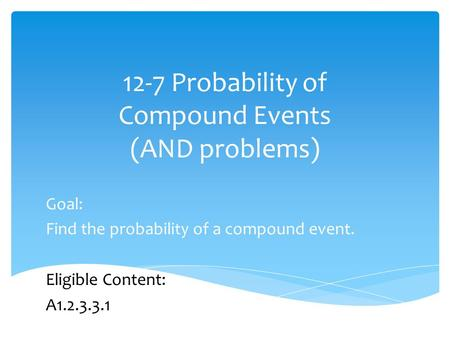 12-7 Probability of Compound Events (AND problems) Goal: Find the probability of a compound event. Eligible Content: A1.2.3.3.1.