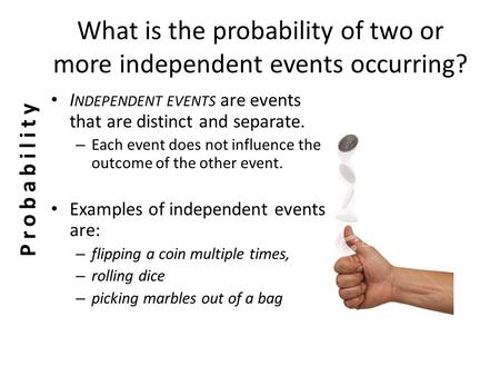 What is the probability of two or more independent events occurring? I NDEPENDENT EVENTS are events that are distinct and separate. – Each event does.