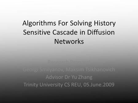 Algorithms For Solving History Sensitive Cascade in Diffusion Networks Research Proposal Georgi Smilyanov, Maksim Tsikhanovich Advisor Dr Yu Zhang Trinity.