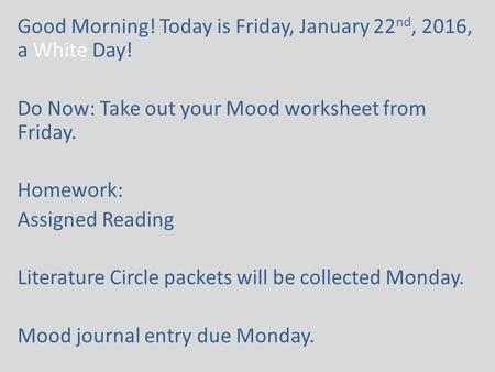 Good Morning! Today is Friday, January 22 nd, 2016, a White Day! Do Now: Take out your Mood worksheet from Friday. Homework: Assigned Reading Literature.