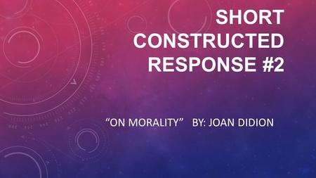 "SHORT CONSTRUCTED RESPONSE #2 ""ON MORALITY"" BY: JOAN DIDION."