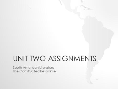 UNIT TWO ASSIGNMENTS South American Literature The Constructed Response.