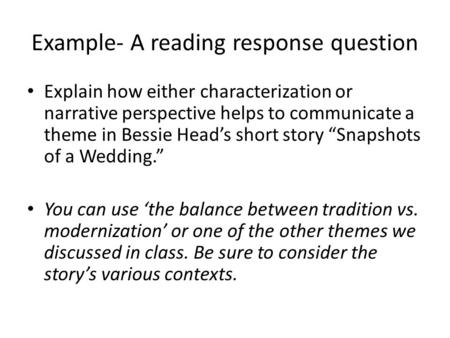 Example- A reading response question Explain how either characterization or narrative perspective helps to communicate a theme in Bessie Head's short story.