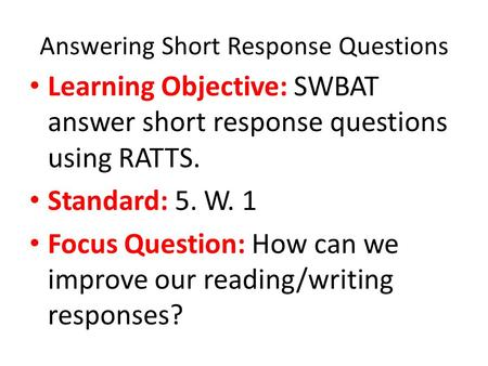 Answering Short Response Questions Learning Objective: SWBAT answer short response questions using RATTS. Standard: 5. W. 1 Focus Question: How can we.