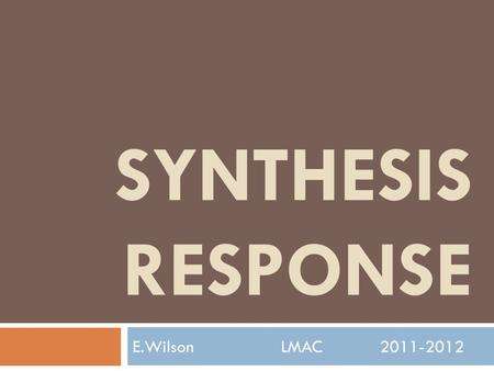 SYNTHESIS RESPONSE E.WilsonLMAC2011-2012. What is a Synthesis Response?  Synthesis: (n) from two or more entities to make something new. Synthesis: 