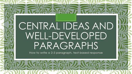CENTRAL IDEAS AND WELL-DEVELOPED PARAGRAPHS How to write a 2-3 paragraph, text-based response.