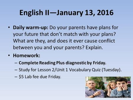 English II—January 13, 2016 Daily warm-up: Do your parents have plans for your future that don't match with your plans? What are they, and does it ever.