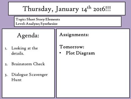 Thursday, January 14 th 2016!!! Agenda: 1.Looking at the details. 2.Brainstorm Check 3.Dialogue Scavenger Hunt Assignments: Tomorrow: Plot Diagram Topic: