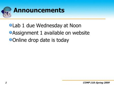 COMP 110: Spring 20091 Announcements Lab 1 due Wednesday at Noon Assignment 1 available on website Online drop date is today.