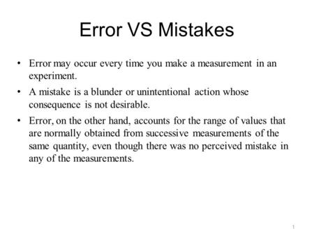 1 Error VS Mistakes Error may occur every time you make a measurement in an experiment. A mistake is a blunder or unintentional action whose consequence.