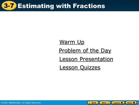 3-7 Estimating with Fractions Warm Up Warm Up Lesson Presentation Lesson Presentation Problem of the Day Problem of the Day Lesson Quizzes Lesson Quizzes.