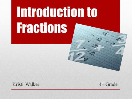 Introduction to Fractions Kristi Walker 4 th Grade.