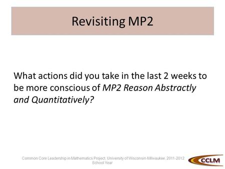 Revisiting MP2 What actions did you take in the last 2 weeks to be more conscious of MP2 Reason Abstractly and Quantitatively? Common Core Leadership in.