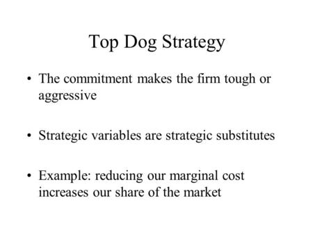 Top Dog Strategy The commitment makes the firm tough or aggressive
