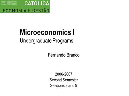 Microeconomics I Undergraduate Programs Fernando Branco 2006-2007 Second Semester Sessions 8 and 9.