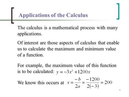 1 Applications of the Calculus The calculus is a mathematical process with many applications. Of interest are those aspects of calculus that enable us.