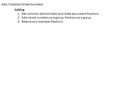 Add / Subtract Mixed Numbers Adding 1. Get common denominator and make equivalent fractions 2. Add whole numbers as a group, fractions as a group 3. Reduce.